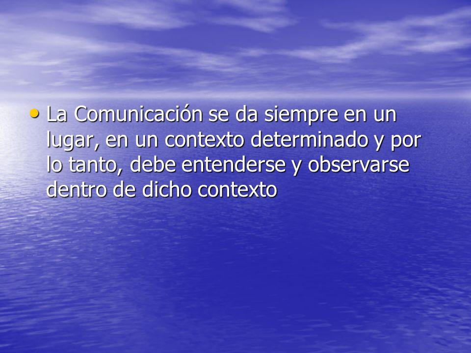La Comunicación se da siempre en un lugar, en un contexto determinado y por lo tanto, debe entenderse y observarse dentro de dicho contexto La Comunic