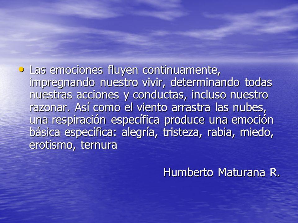 Las emociones fluyen continuamente, impregnando nuestro vivir, determinando todas nuestras acciones y conductas, incluso nuestro razonar. Así como el