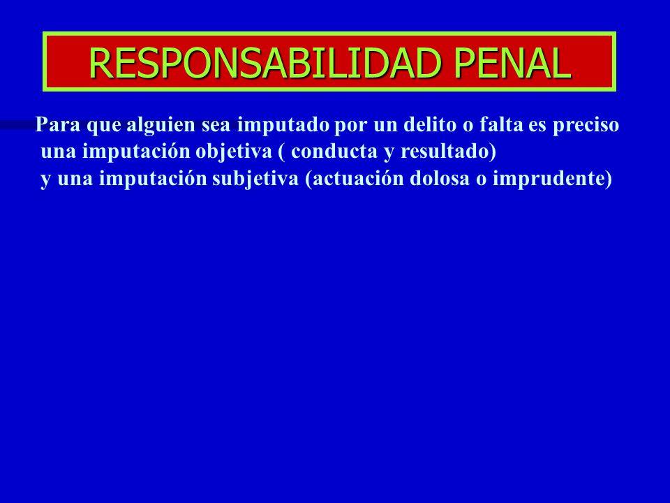 RESPONSABILIDAD PENAL Para que alguien sea imputado por un delito o falta es preciso una imputación objetiva ( conducta y resultado) y una imputación