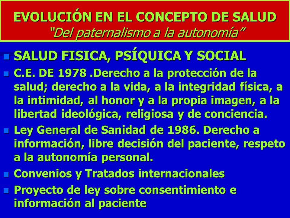 EVOLUCIÓN EN EL CONCEPTO DE SALUD Del paternalismo a la autonomía n SALUD FISICA, PSÍQUICA Y SOCIAL n C.E. DE 1978.Derecho a la protección de la salud