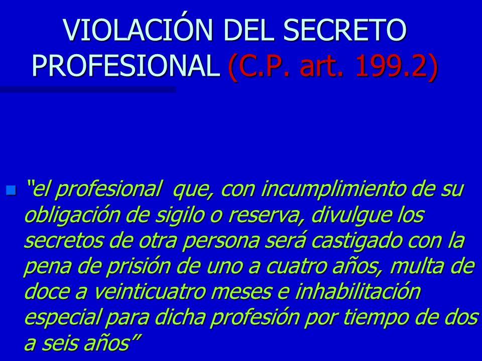 VIOLACIÓN DEL SECRETO PROFESIONAL (C.P. art. 199.2) n el profesional que, con incumplimiento de su obligación de sigilo o reserva, divulgue los secret