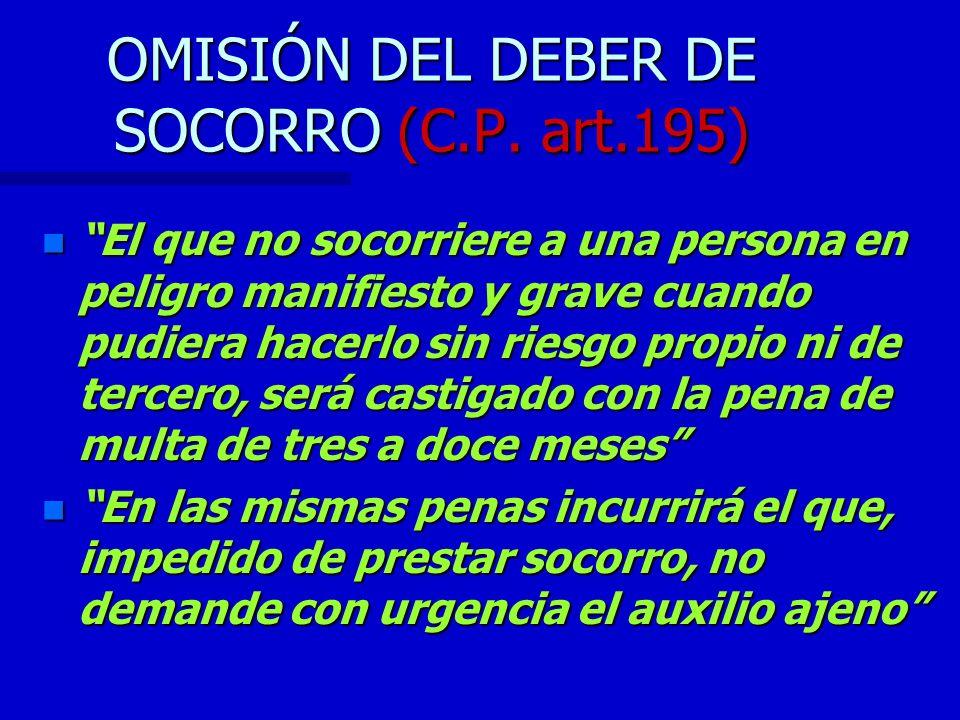 OMISIÓN DEL DEBER DE SOCORRO (C.P. art.195) n El que no socorriere a una persona en peligro manifiesto y grave cuando pudiera hacerlo sin riesgo propi