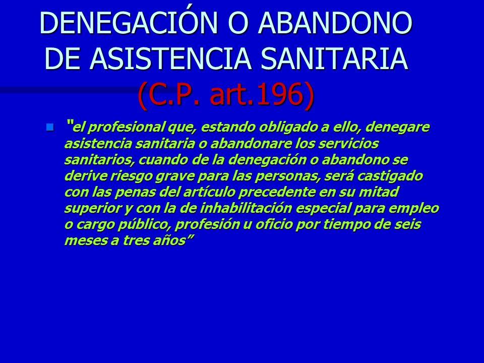 DENEGACIÓN O ABANDONO DE ASISTENCIA SANITARIA (C.P. art.196) n el profesional que, estando obligado a ello, denegare asistencia sanitaria o abandonare