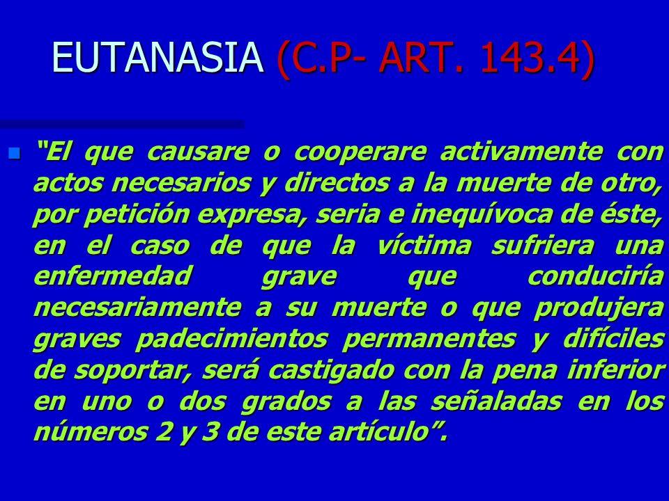 EUTANASIA (C.P- ART. 143.4) n El que causare o cooperare activamente con actos necesarios y directos a la muerte de otro, por petición expresa, seria
