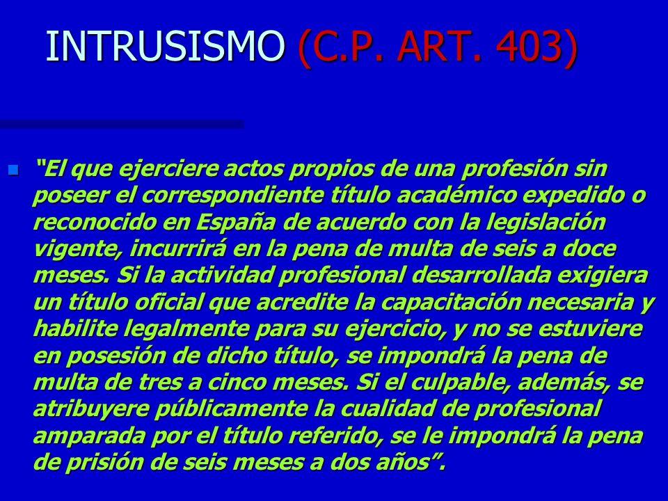 INTRUSISMO (C.P. ART. 403) n El que ejerciere actos propios de una profesión sin poseer el correspondiente título académico expedido o reconocido en E