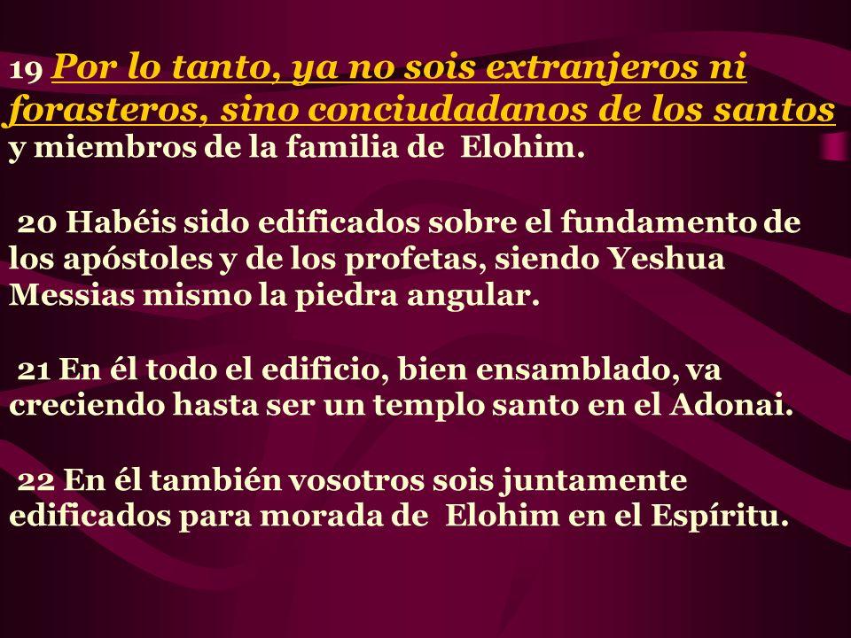 19 Por lo tanto, ya no sois extranjeros ni forasteros, sino conciudadanos de los santos y miembros de la familia de Elohim. 20 Habéis sido edificados