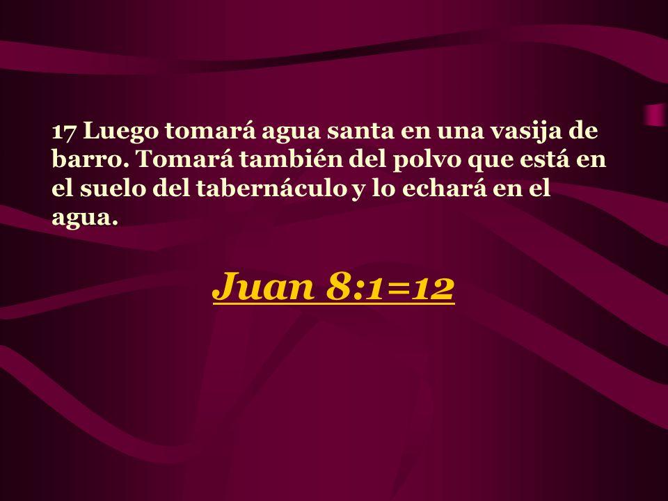17 Luego tomará agua santa en una vasija de barro. Tomará también del polvo que está en el suelo del tabernáculo y lo echará en el agua. Juan 8:1=12