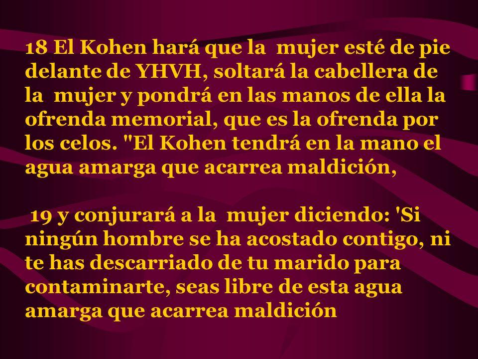 18 El Kohen hará que la mujer esté de pie delante de YHVH, soltará la cabellera de la mujer y pondrá en las manos de ella la ofrenda memorial, que es