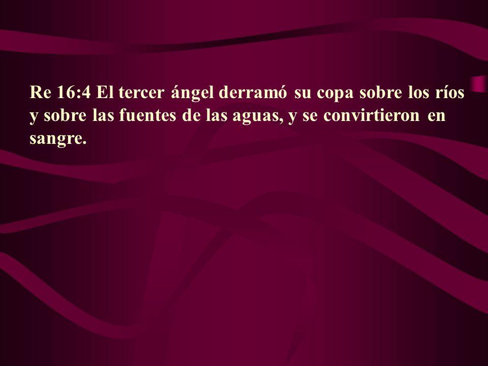 Re 16:4 El tercer ángel derramó su copa sobre los ríos y sobre las fuentes de las aguas, y se convirtieron en sangre.