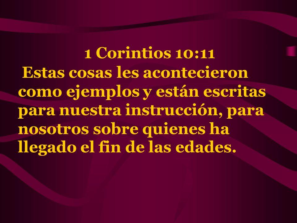 1 Corintios 10:11 Estas cosas les acontecieron como ejemplos y están escritas para nuestra instrucción, para nosotros sobre quienes ha llegado el fin