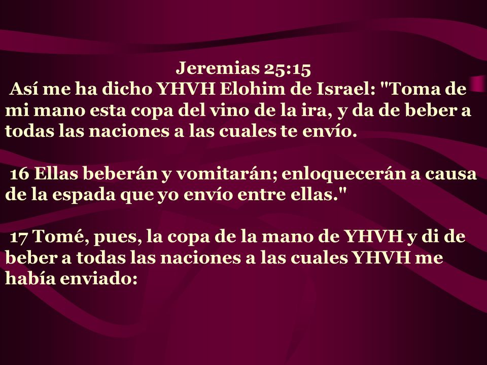 Jeremias 25:15 Así me ha dicho YHVH Elohim de Israel: