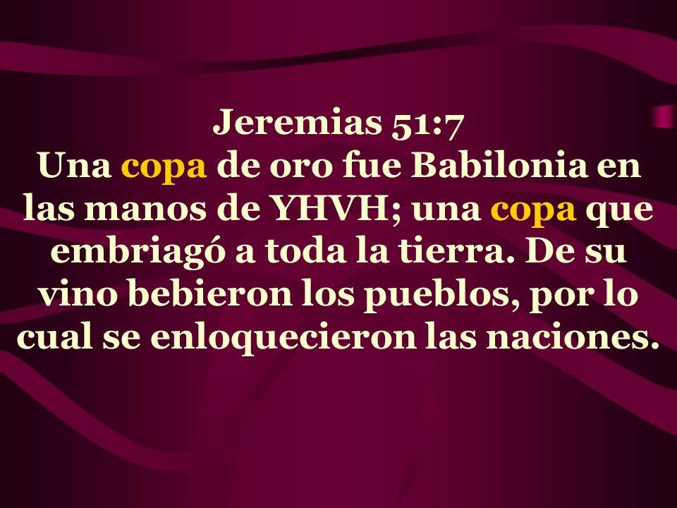 Jeremias 51:7 Una copa de oro fue Babilonia en las manos de YHVH; una copa que embriagó a toda la tierra. De su vino bebieron los pueblos, por lo cual