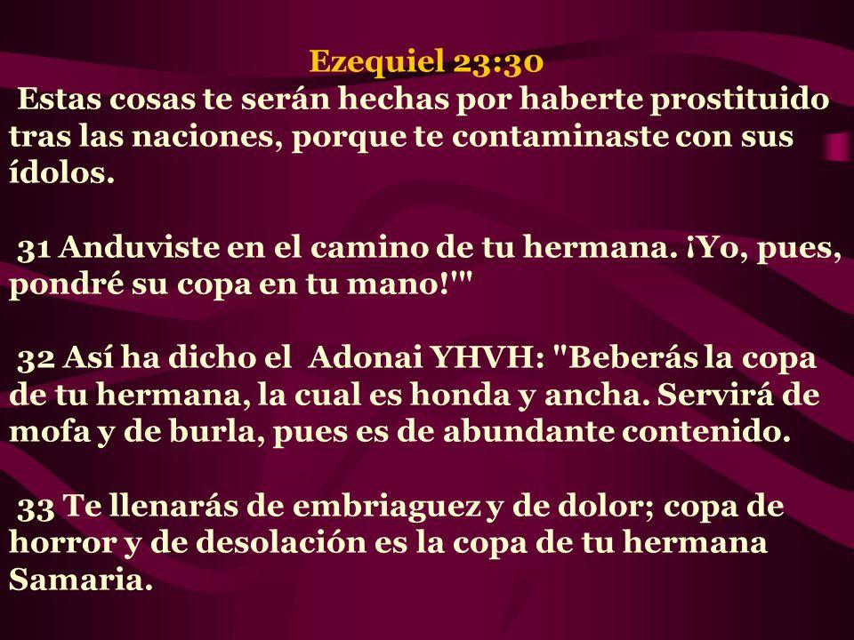 Ezequiel 23:30 Estas cosas te serán hechas por haberte prostituido tras las naciones, porque te contaminaste con sus ídolos. 31 Anduviste en el camino