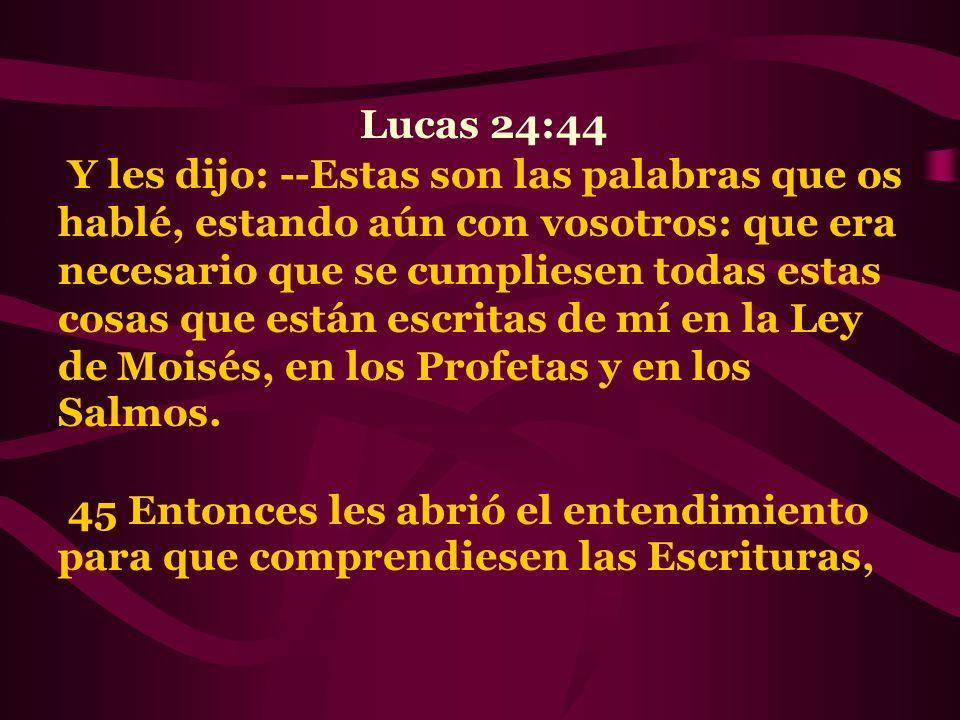 Lucas 24:44 Y les dijo: --Estas son las palabras que os hablé, estando aún con vosotros: que era necesario que se cumpliesen todas estas cosas que est