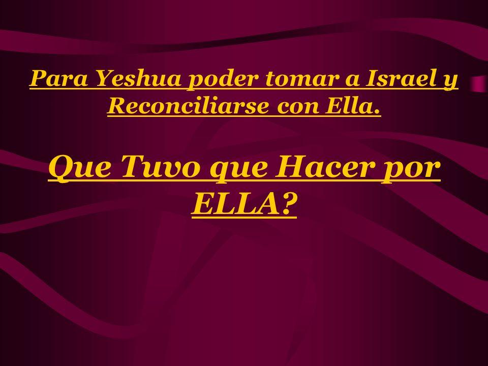 Para Yeshua poder tomar a Israel y Reconciliarse con Ella. Que Tuvo que Hacer por ELLA?