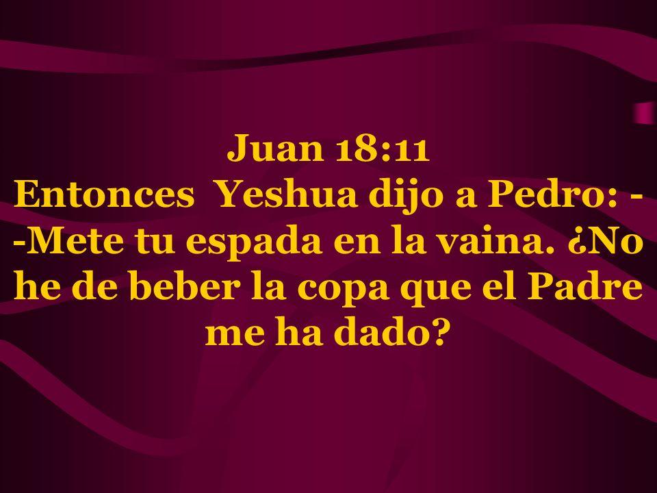 Juan 18:11 Entonces Yeshua dijo a Pedro: - -Mete tu espada en la vaina. ¿No he de beber la copa que el Padre me ha dado?