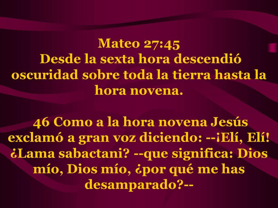 Mateo 27:45 Desde la sexta hora descendió oscuridad sobre toda la tierra hasta la hora novena. 46 Como a la hora novena Jesús exclamó a gran voz dicie