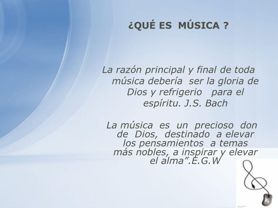 ¿QUÉ ES MÚSICA ? La razón principal y final de toda música debería ser la gloria de Dios y refrigerio para el espíritu. J.S. Bach La música es un prec