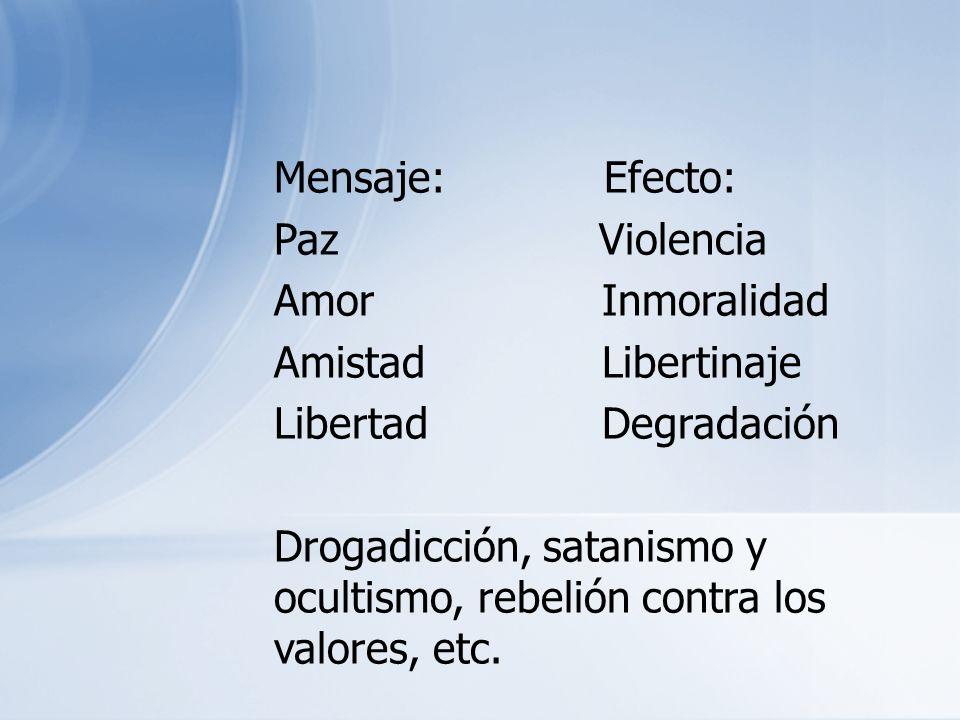 Mensaje: Efecto: Paz Violencia Amor Inmoralidad Amistad Libertinaje Libertad Degradación Drogadicción, satanismo y ocultismo, rebelión contra los valo