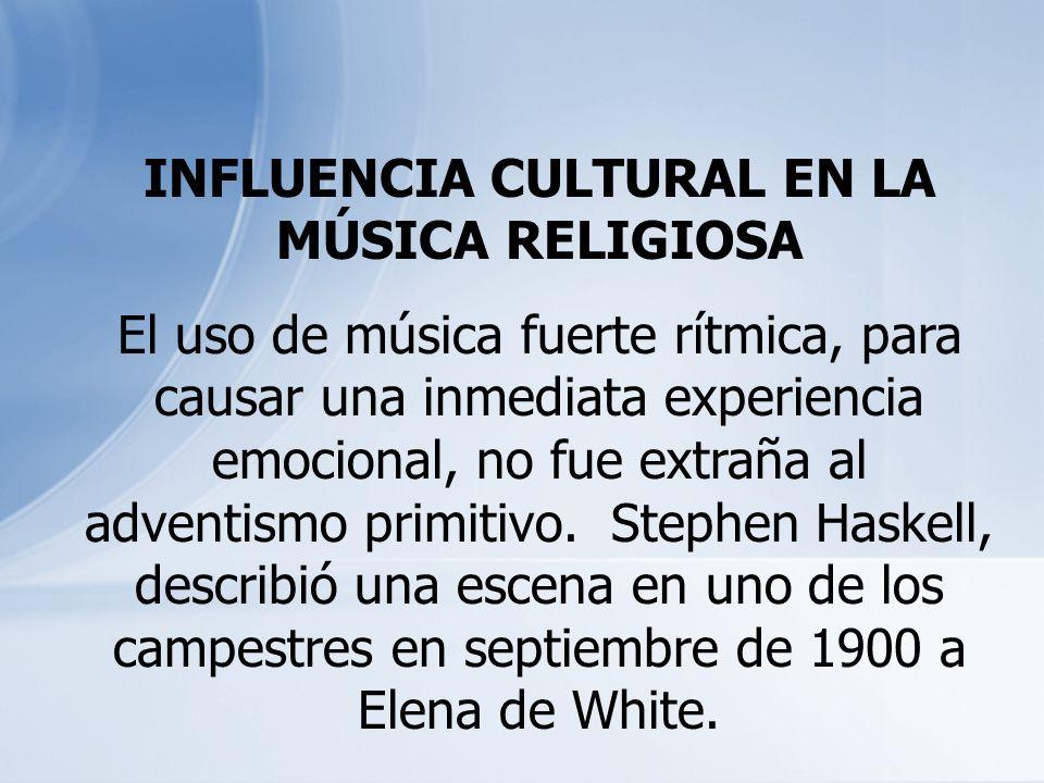 INFLUENCIA CULTURAL EN LA MÚSICA RELIGIOSA El uso de música fuerte rítmica, para causar una inmediata experiencia emocional, no fue extraña al adventi