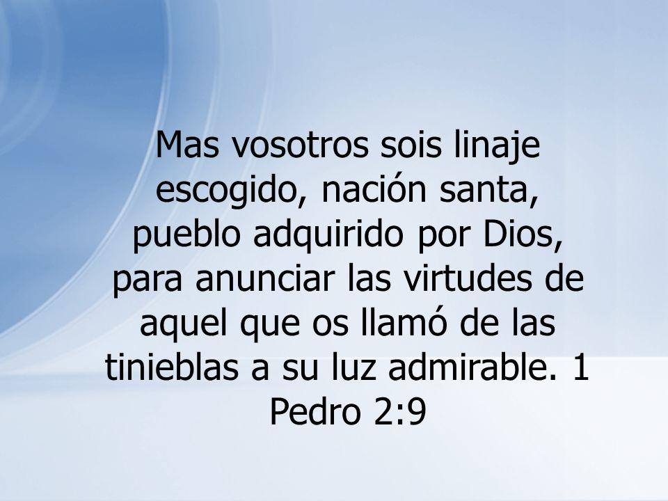 Mas vosotros sois linaje escogido, nación santa, pueblo adquirido por Dios, para anunciar las virtudes de aquel que os llamó de las tinieblas a su luz