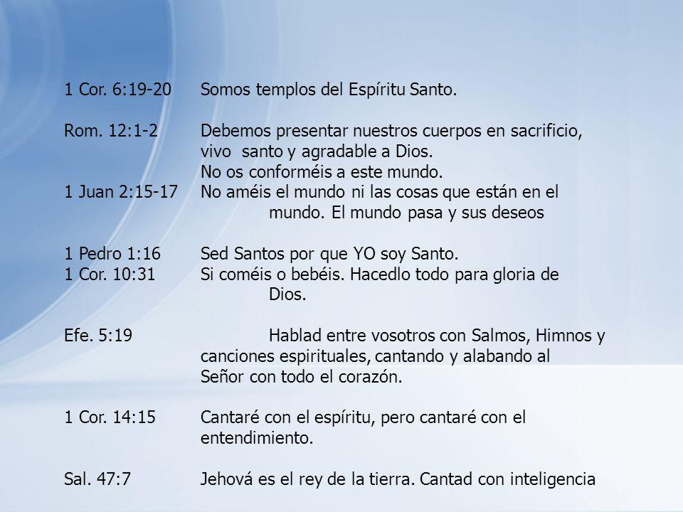 1 Cor. 6:19-20Somos templos del Espíritu Santo. Rom. 12:1-2Debemos presentar nuestros cuerpos en sacrificio, vivo santo y agradable a Dios. No os conf