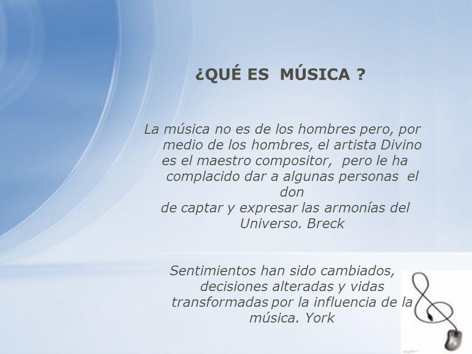 ¿QUÉ ES MÚSICA ? La música no es de los hombres pero, por medio de los hombres, el artista Divino es el maestro compositor, pero le ha complacido dar