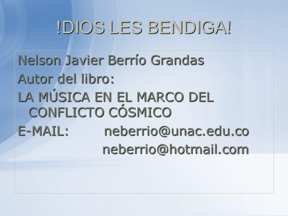 !DIOS LES BENDIGA! Nelson Javier Berrío Grandas Autor del libro: LA MÚSICA EN EL MARCO DEL CONFLICTO CÓSMICO E-MAIL: neberrio@unac.edu.co neberrio@hot