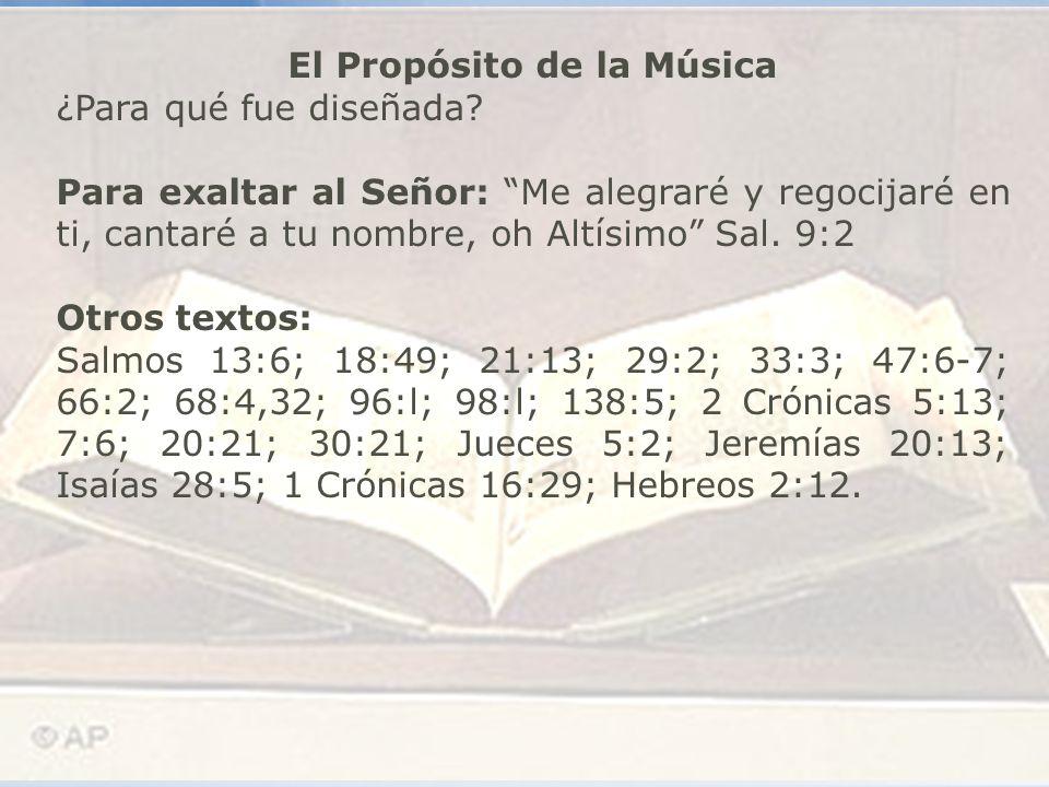 El Propósito de la Música ¿Para qué fue diseñada? Para exaltar al Señor: Me alegraré y regocijaré en ti, cantaré a tu nombre, oh Altísimo Sal. 9:2 Otr