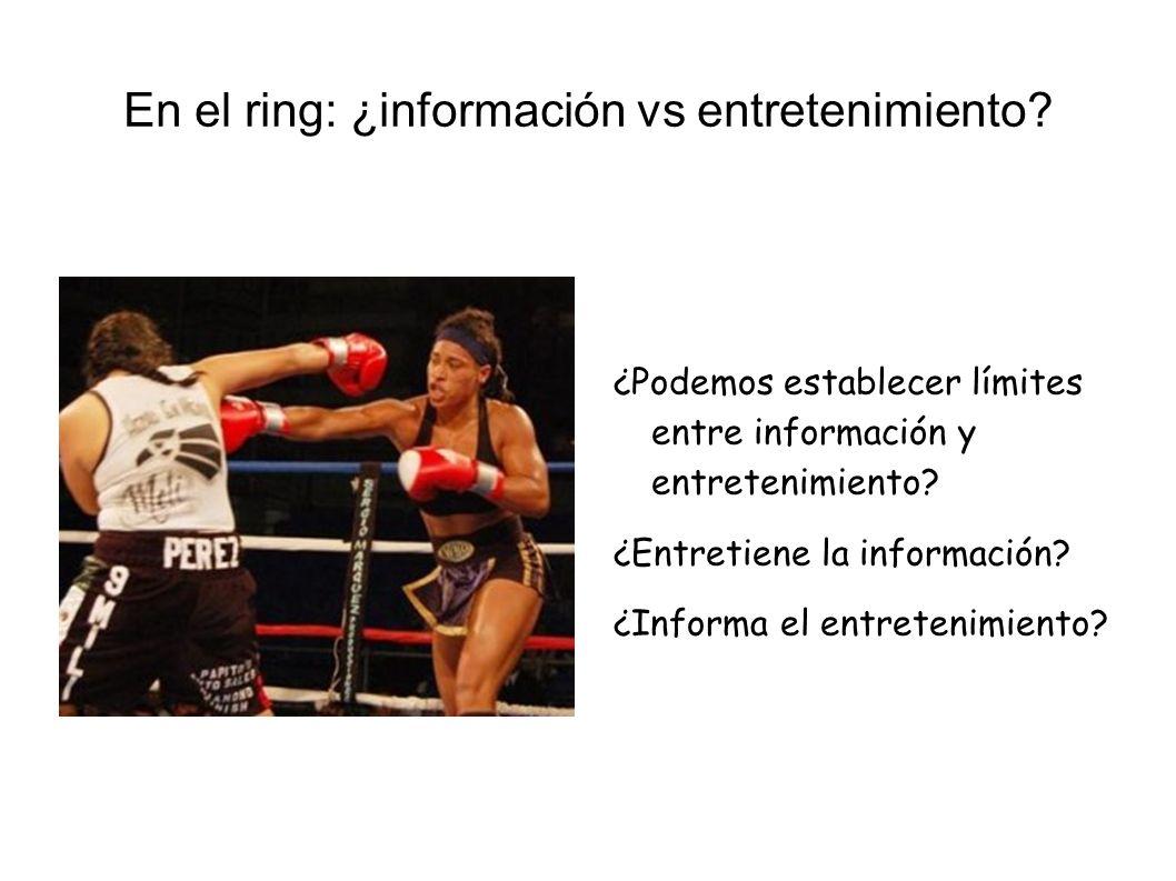 En el ring: ¿información vs entretenimiento? ¿Podemos establecer límites entre información y entretenimiento? ¿Entretiene la información? ¿Informa el
