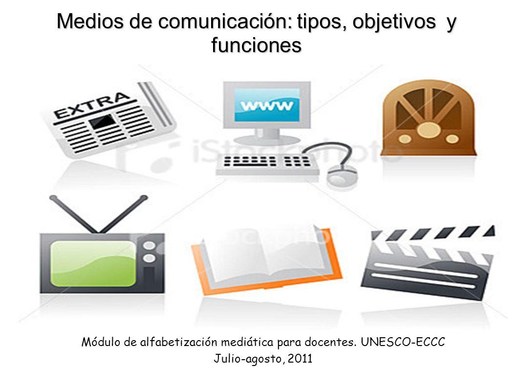 Medios de comunicación: tipos, objetivos y funciones Módulo de alfabetización mediática para docentes. UNESCO-ECCC Julio-agosto, 2011