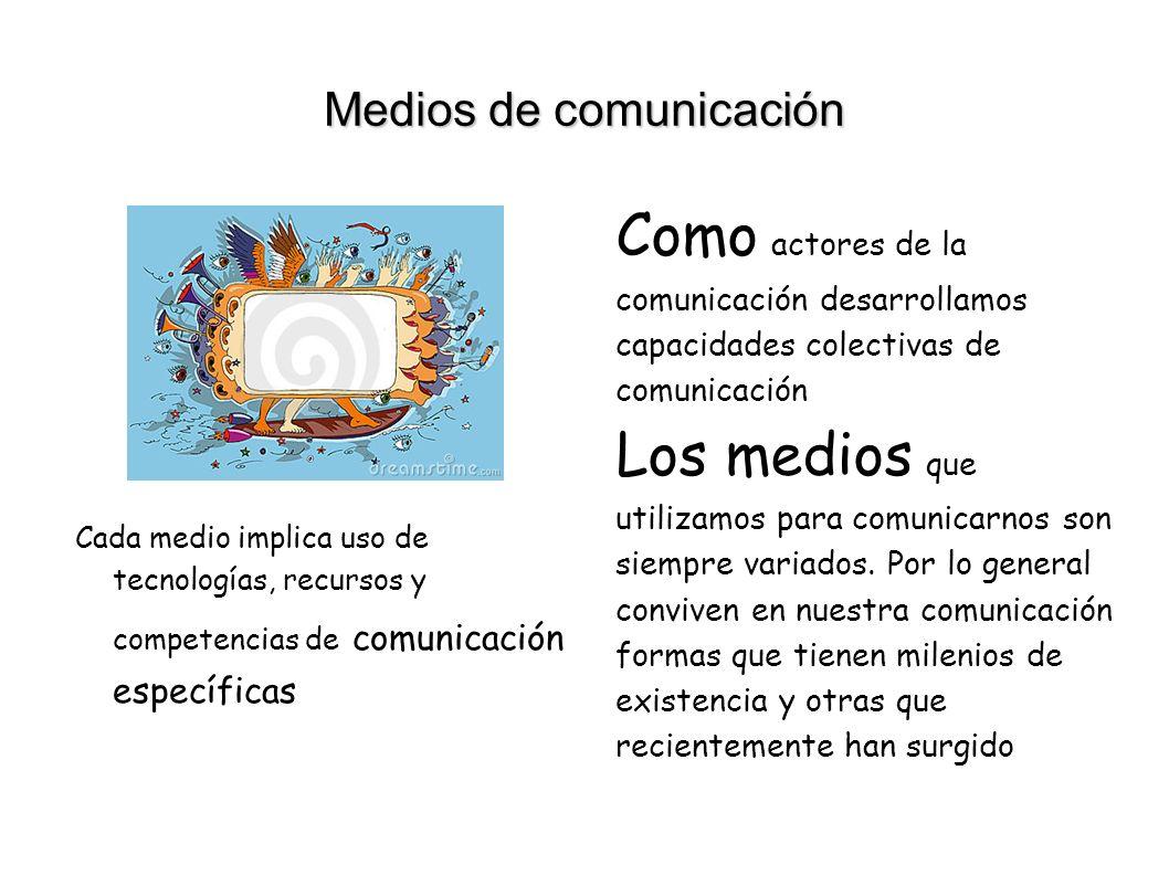 Medios de comunicación Cada medio implica uso de tecnologías, recursos y competencias de comunicación específicas Como actores de la comunicación desarrollamos capacidades colectivas de comunicación Los medios que utilizamos para comunicarnos son siempre variados.