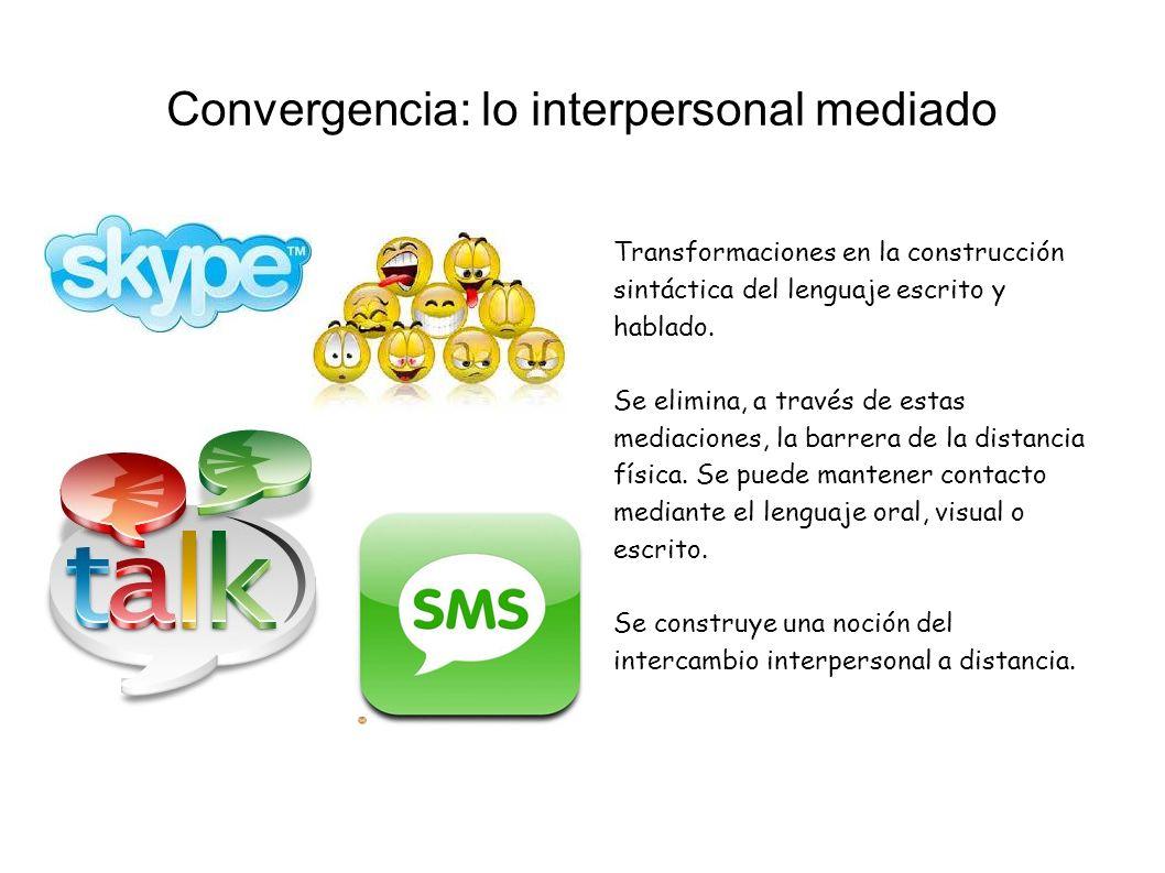 Convergencia: lo interpersonal mediado Transformaciones en la construcción sintáctica del lenguaje escrito y hablado. Se elimina, a través de estas me