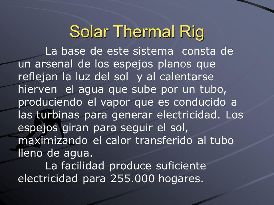 Solar Thermal Rig La base de este sistema consta de un arsenal de los espejos planos que reflejan la luz del sol y al calentarse hierven el agua que sube por un tubo, produciendo el vapor que es conducido a las turbinas para generar electricidad.