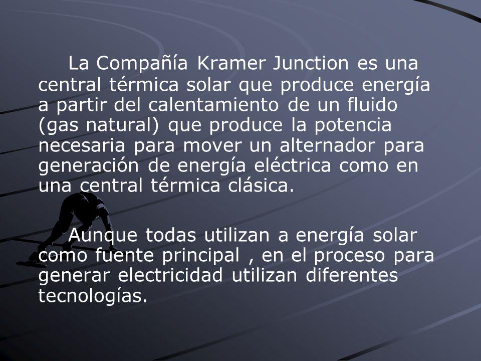 La Compañía Kramer Junction es una central térmica solar que produce energía a partir del calentamiento de un fluido (gas natural) que produce la potencia necesaria para mover un alternador para generación de energía eléctrica como en una central térmica clásica.