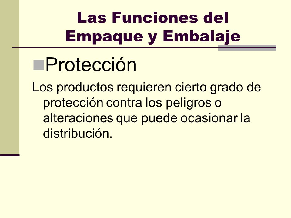 Las Funciones del Empaque y Embalaje Protección Los productos requieren cierto grado de protección contra los peligros o alteraciones que puede ocasio