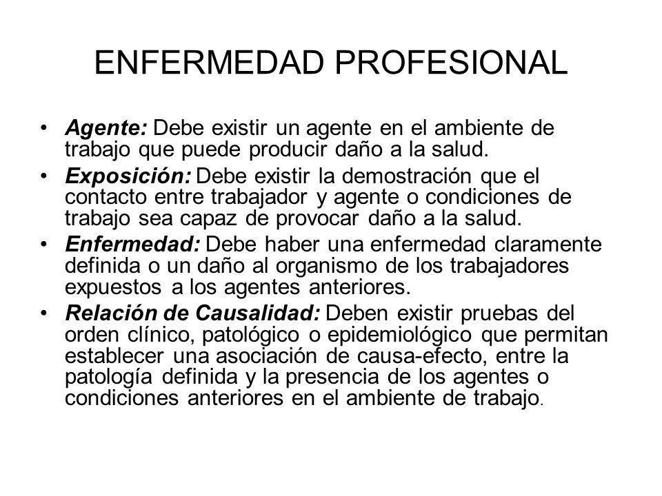 ENFERMEDAD PROFESIONAL Agente: Debe existir un agente en el ambiente de trabajo que puede producir daño a la salud. Exposición: Debe existir la demost