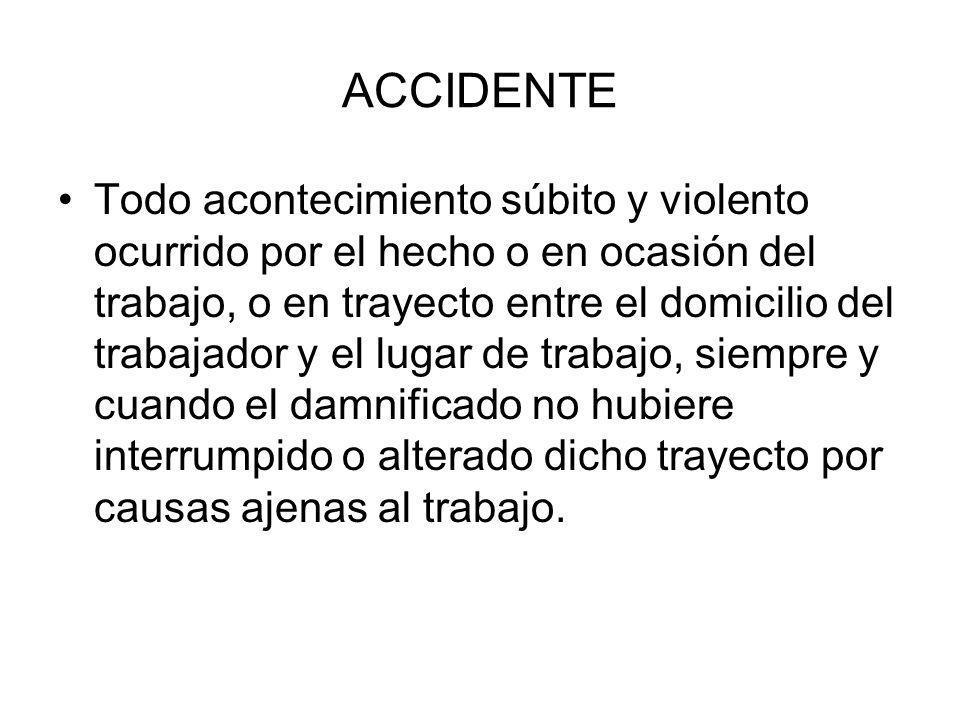 ACCIDENTE Todo acontecimiento súbito y violento ocurrido por el hecho o en ocasión del trabajo, o en trayecto entre el domicilio del trabajador y el l