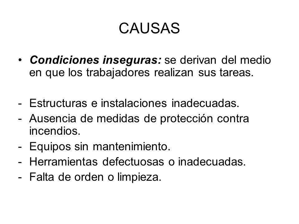 CAUSAS Condiciones inseguras: se derivan del medio en que los trabajadores realizan sus tareas. -Estructuras e instalaciones inadecuadas. -Ausencia de