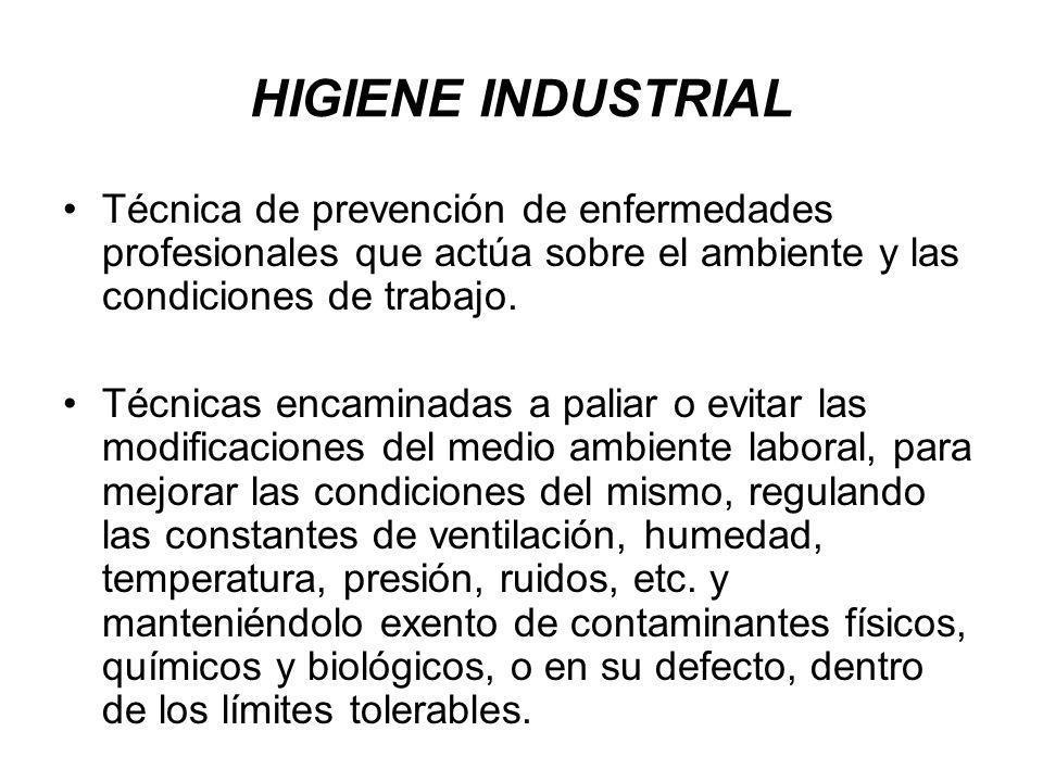 HIGIENE INDUSTRIAL Técnica de prevención de enfermedades profesionales que actúa sobre el ambiente y las condiciones de trabajo. Técnicas encaminadas