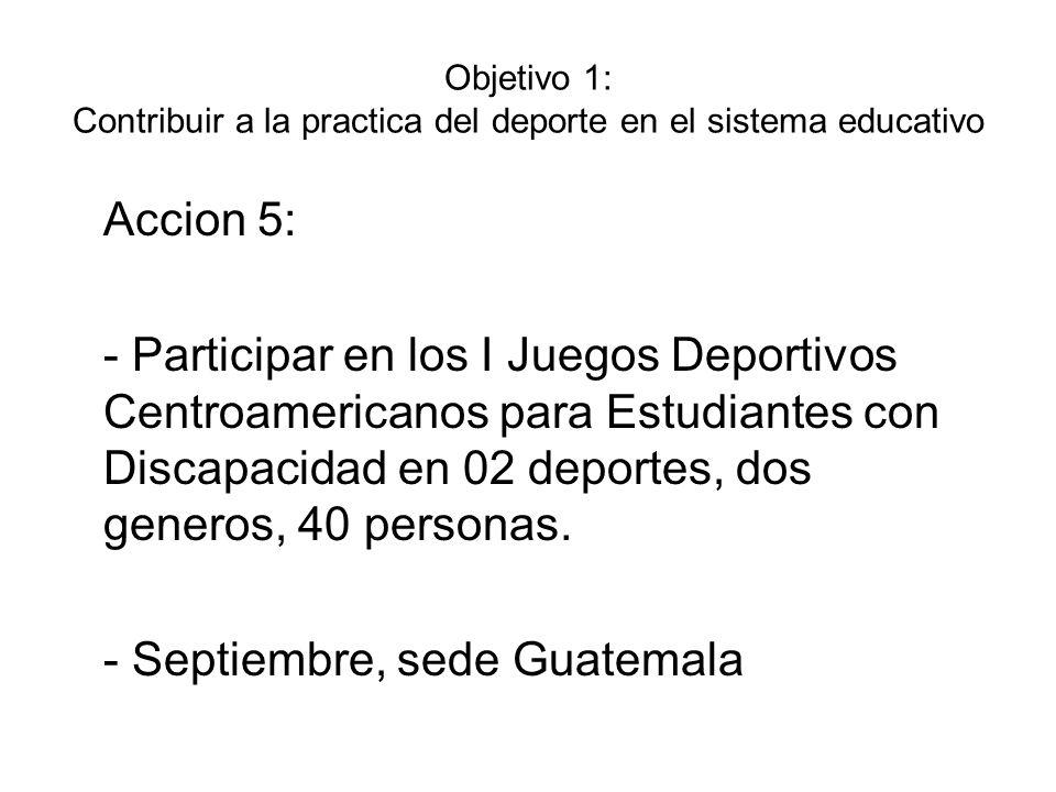Objetivo 1: Contribuir a la practica del deporte en el sistema educativo Accion 6: - Participar en los I Juegos Deportivos Universitarios Centroamericanos en 09 deportes, dos generos, 234 personas.