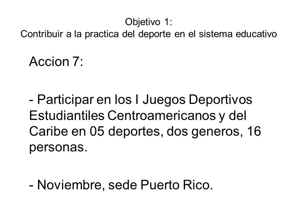 Objetivo 1: Contribuir a la practica del deporte en el sistema educativo Accion 7: - Participar en los I Juegos Deportivos Estudiantiles Centroamerica