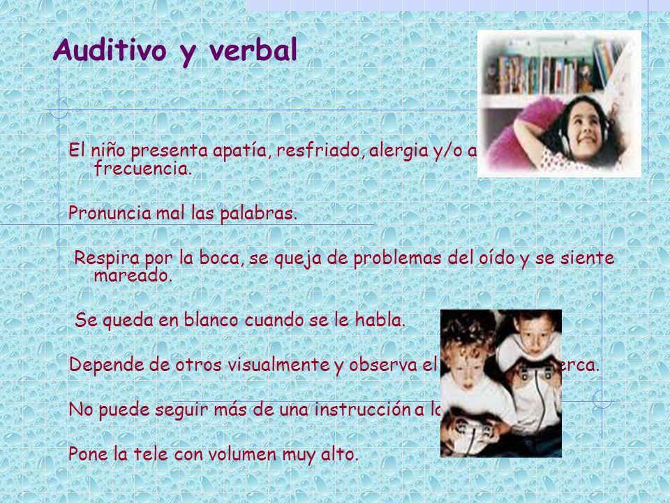 Auditivo y verbal El niño presenta apatía, resfriado, alergia y/o asma con frecuencia. Pronuncia mal las palabras. Respira por la boca, se queja de pr