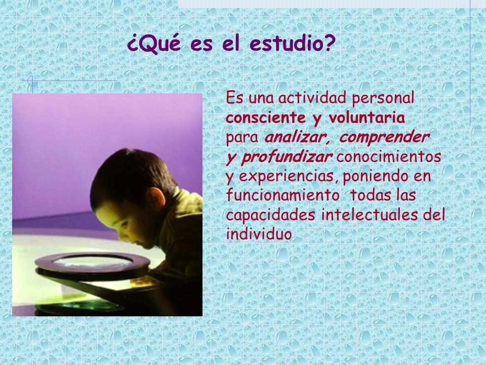 ¿Qué es el estudio? Es una actividad personal consciente y voluntaria para analizar, comprender y profundizar conocimientos y experiencias, poniendo e