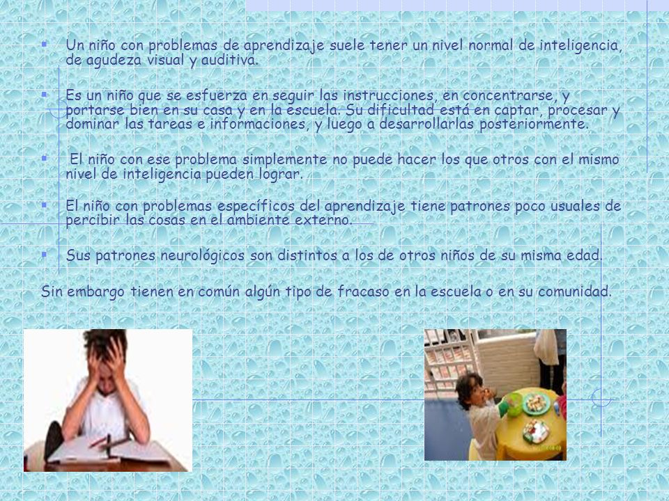 Un niño con problemas de aprendizaje suele tener un nivel normal de inteligencia, de agudeza visual y auditiva. Es un niño que se esfuerza en seguir l
