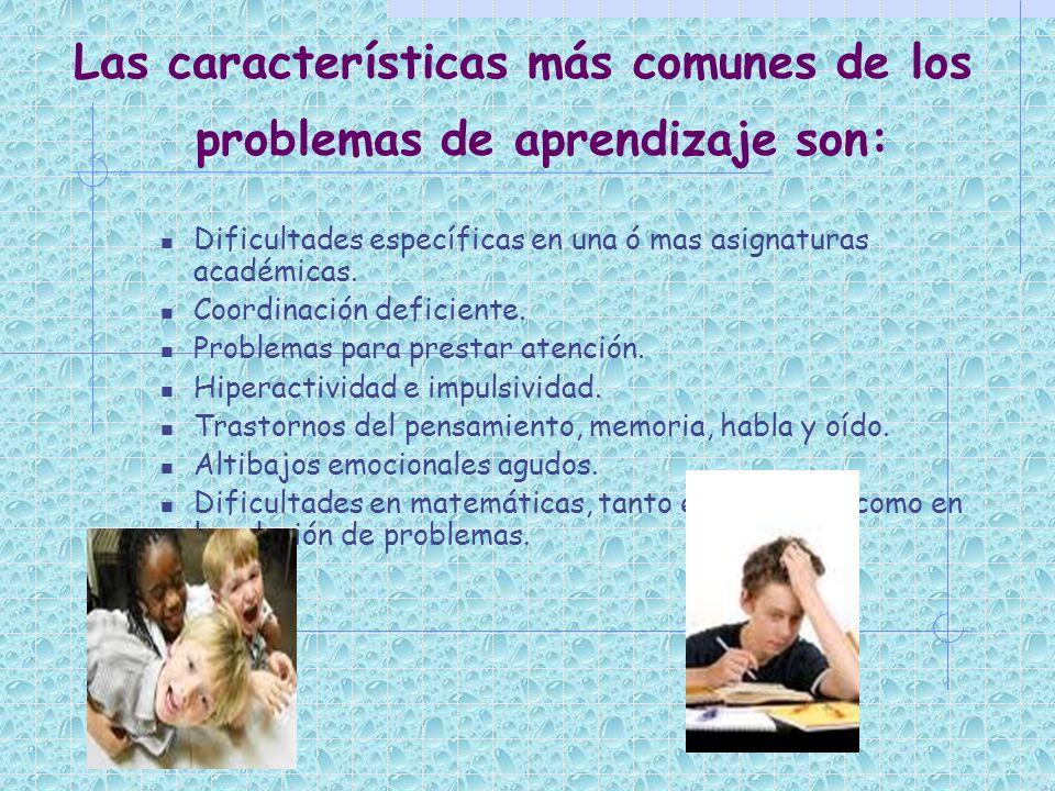 Las características más comunes de los problemas de aprendizaje son: Dificultades específicas en una ó mas asignaturas académicas. Coordinación defici