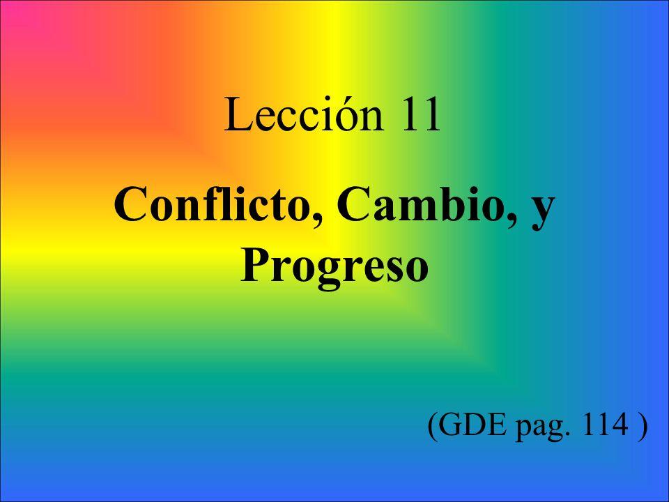 Idea principal: El progreso requiere cambio, y el cambio casi siempre causa resistencia y o conflicto de parte de alguien.