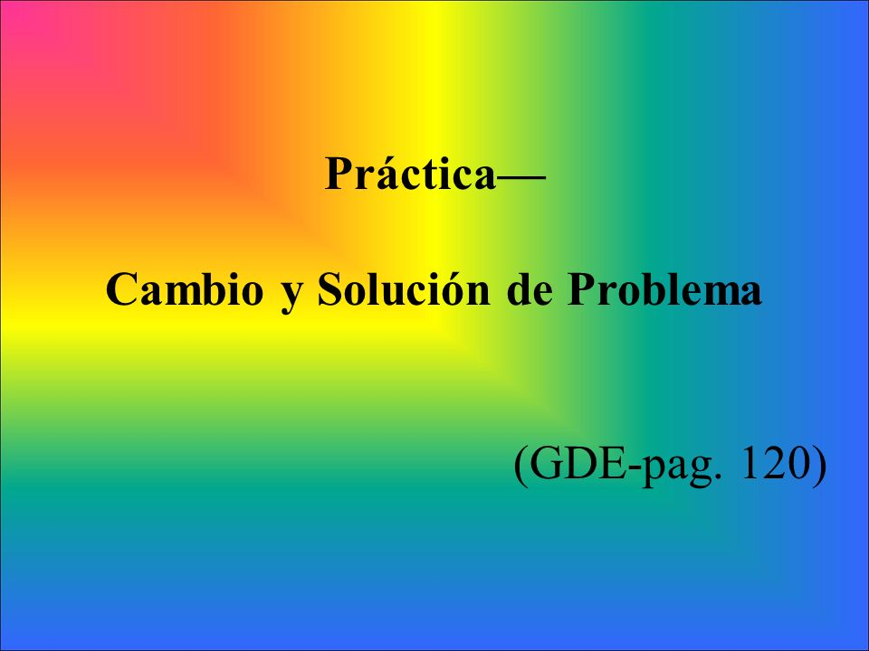 Práctica Cambio y Solución de Problema (GDE-pag. 120)