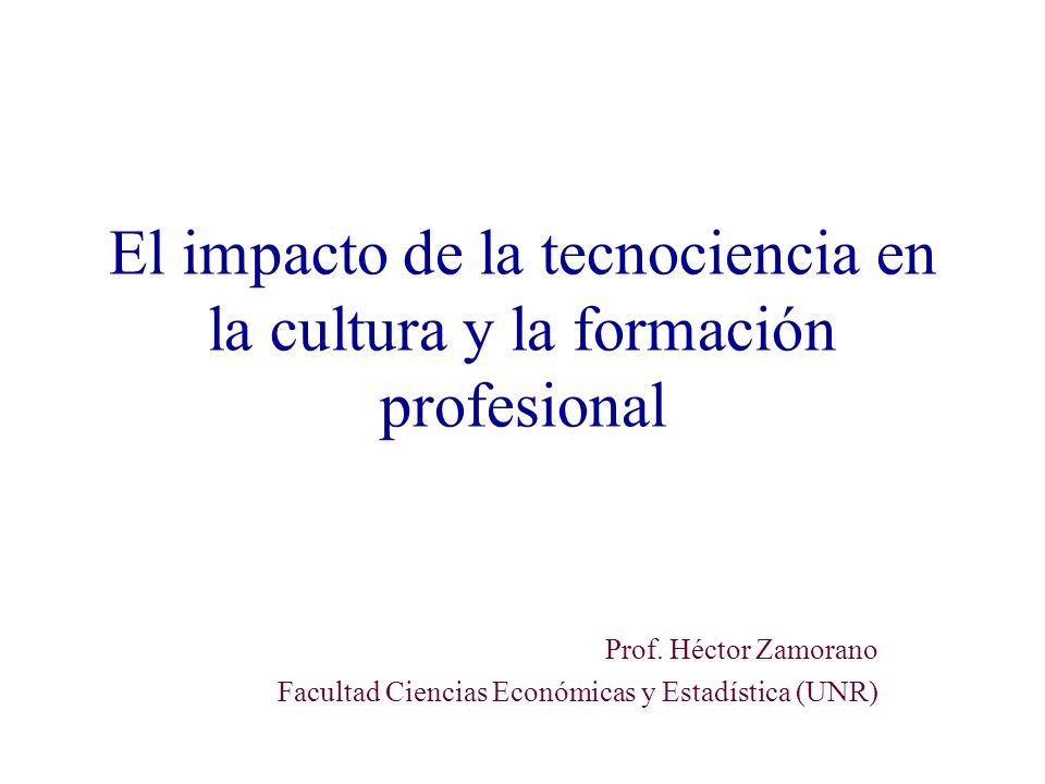 El impacto de la tecnociencia en la cultura y la formación profesional Prof. Héctor Zamorano Facultad Ciencias Económicas y Estadística (UNR)