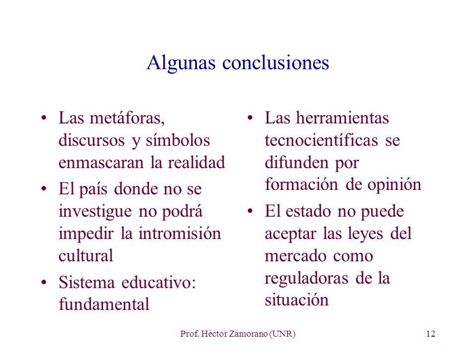 Prof. Héctor Zamorano (UNR)12 Algunas conclusiones Las metáforas, discursos y símbolos enmascaran la realidad El país donde no se investigue no podrá